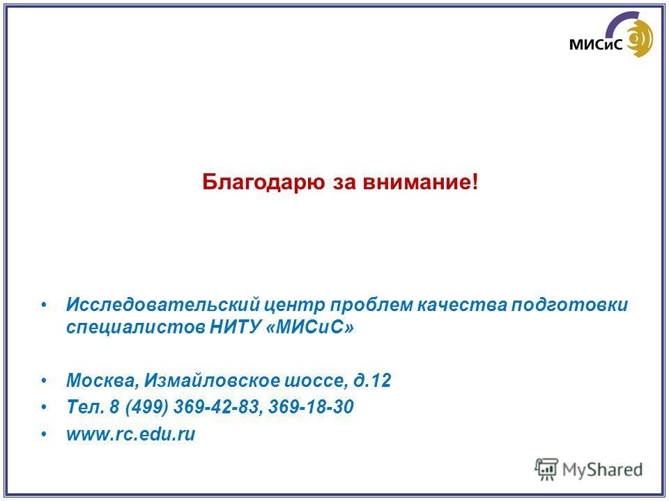 Благодарю за внимание! Исследовательский центр проблем качества подготовки специалистов НИТУ «МИСиС» Москва, Измайловское шоссе, д.12 Тел. 8 (499) 369-42-83, 369-18-30 www.rc.edu.ru