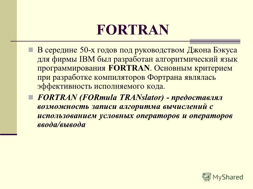 FORTRAN В середине 50-х годов под руководством Джона Бэкуса для фирмы IBM был разработан алгоритмический язык программирования FORTRAN. Основным критерием при разработке компиляторов Фортрана являлась эффективность исполняемого кода. FORTRAN (FORmula