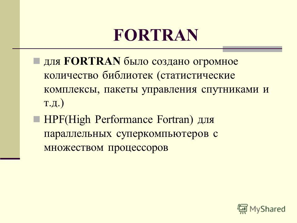FORTRAN для FORTRAN было создано огромное количество библиотек (статистические комплексы, пакеты управления спутниками и т.д.) HPF(High Performance Fortran) для параллельных суперкомпьютеров с множеством процессоров