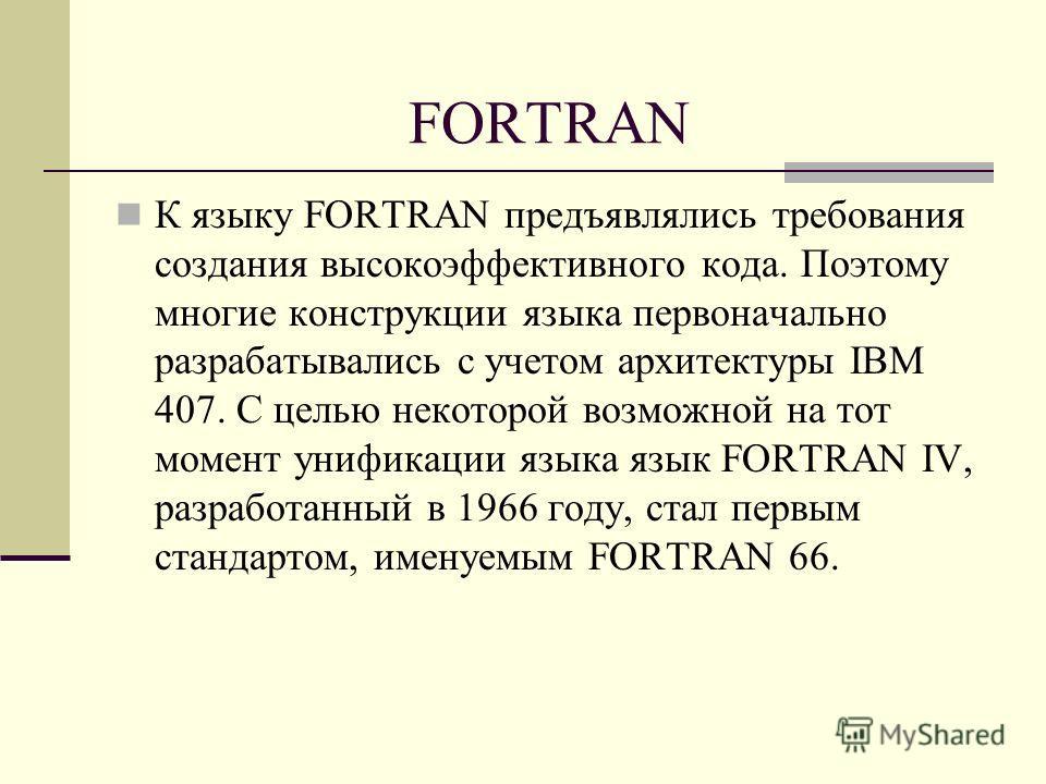 FORTRAN К языку FORTRAN предъявлялись требования cоздания высокоэффективного кода. Поэтому многие конструкции языка первоначально разрабатывались с учетом архитектуры IBM 407. С целью некоторой возможной на тот момент унификации языка язык FORTRAN IV