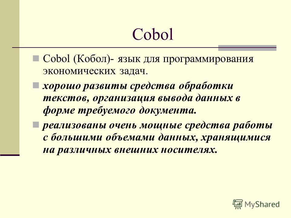 Cobol Cobol (Кобол)- язык для программирования экономических задач. хорошо развиты средства обработки текстов, организация вывода данных в форме требуемого документа. реализованы очень мощные средства работы с большими объемами данных, хранящимися на