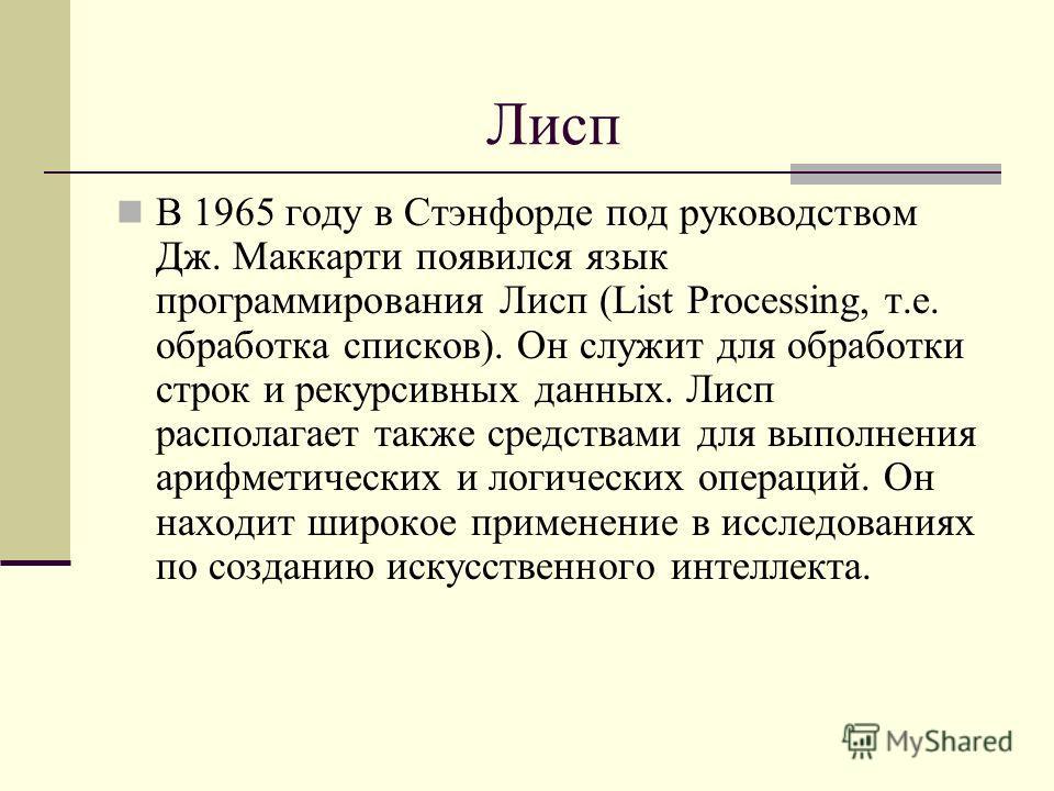 Лисп В 1965 году в Стэнфорде под руководством Дж. Маккарти появился язык программирования Лисп (List Processing, т.е. обработка списков). Он служит для обработки строк и рекурсивных данных. Лисп располагает также средствами для выполнения арифметиче