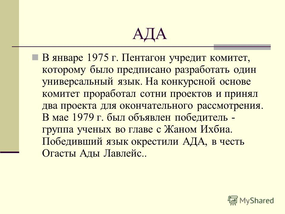 АДА В январе 1975 г. Пентагон учредит комитет, которому было предписано разработать один универсальный язык. На конкурсной основе комитет проработал сотни проектов и принял два проекта для окончательного рассмотрения. В мае 1979 г. был объявлен побед