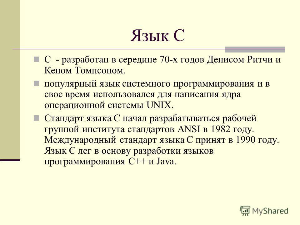 Язык С С - разработан в середине 70-х годов Денисом Ритчи и Кеном Томпсоном. популярный язык системного программирования и в свое время использовался для написания ядра операционной системы UNIX. Стандарт языка С начал разрабатываться рабочей группой