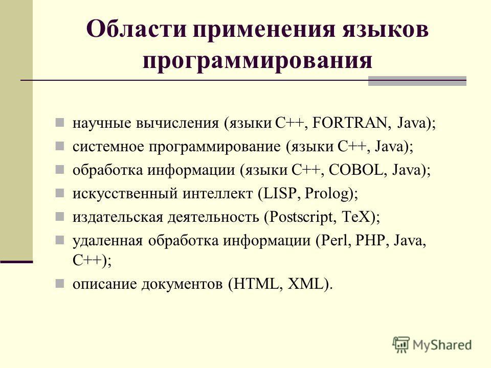 Области применения языков программирования научные вычисления (языки C++, FORTRAN, Java); системное программирование (языки C++, Java); обработка информации (языки C++, COBOL, Java); искусственный интеллект (LISP, Prolog); издательская деятельность (