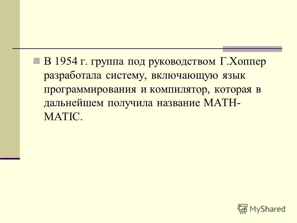 В 1954 г. группа под руководством Г.Хоппер разработала систему, включающую язык программирования и компилятор, которая в дальнейшем получила название MATH- MATIC.