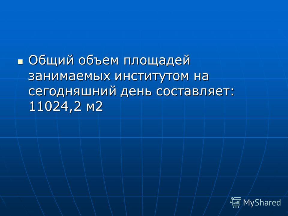 Общий объем площадей занимаемых институтом на сегодняшний день составляет: 11024,2 м2 Общий объем площадей занимаемых институтом на сегодняшний день составляет: 11024,2 м2
