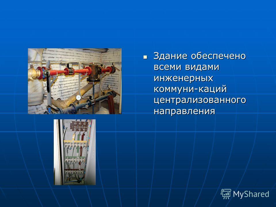 Здание обеспечено всеми видами инженерных коммуни-каций централизованного направления Здание обеспечено всеми видами инженерных коммуни-каций централизованного направления