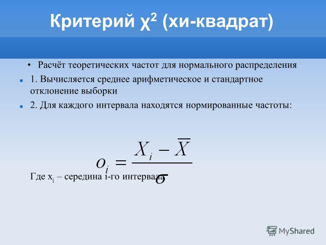 Расчёт теоретических частот для нормального распределения 1. Вычисляется среднее арифметическое и стандартное отклонение выборки 2. Для каждого интервала находятся нормированные частоты: Где x i – середина i-го интервала