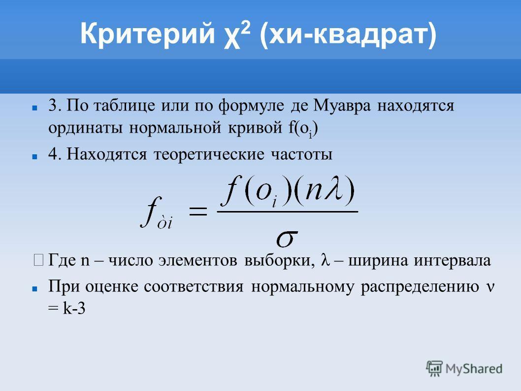 Критерий χ 2 (хи-квадрат) 3. По таблице или по формуле де Муавра находятся ординаты нормальной кривой f(o i ) 4. Находятся теоретические частоты Где n – число элементов выборки, λ – ширина интервала При оценке соответствия нормальному распределению ν