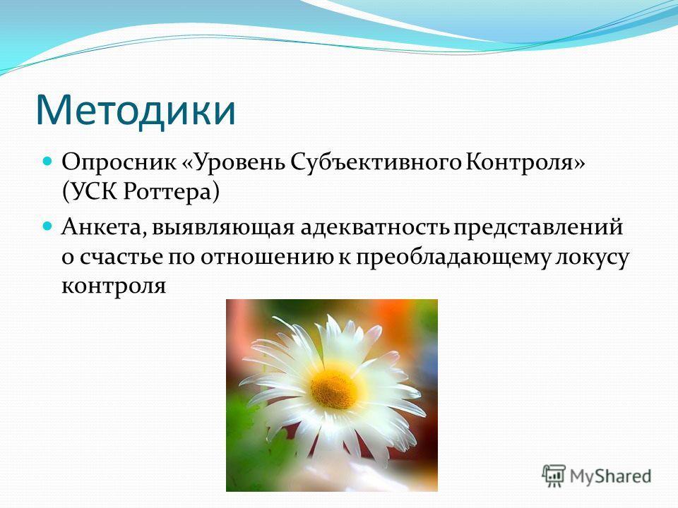 Методики Опросник «Уровень Субъективного Контроля» (УСК Роттера) Анкета, выявляющая адекватность представлений о счастье по отношению к преобладающему локусу контроля