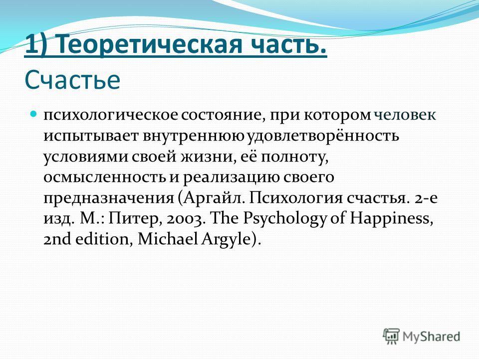 1) Теоретическая часть. Счастье психологическое состояние, при котором человек испытывает внутреннюю удовлетворённость условиями своей жизни, её полноту, осмысленность и реализацию своего предназначения (Аргайл. Психология счастья. 2-е изд. М.: Питер