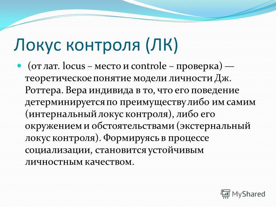 Локус контроля (ЛК) (от лат. locus – место и controle – проверка) теоретическое понятие модели личности Дж. Роттера. Вера индивида в то, что его поведение детерминируется по преимуществу либо им самим (интернальный локус контроля), либо его окружение