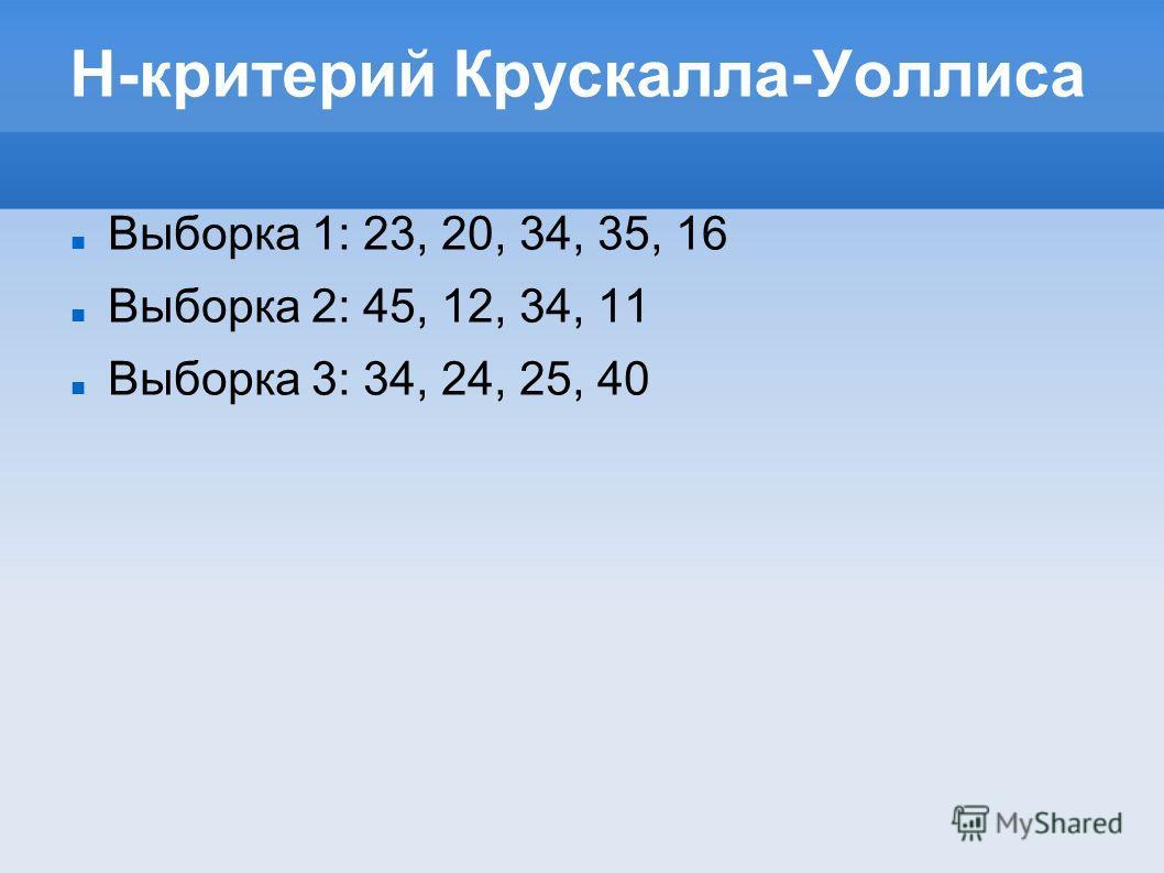 H-критерий Крускалла-Уоллиса Выборка 1: 23, 20, 34, 35, 16 Выборка 2: 45, 12, 34, 11 Выборка 3: 34, 24, 25, 40