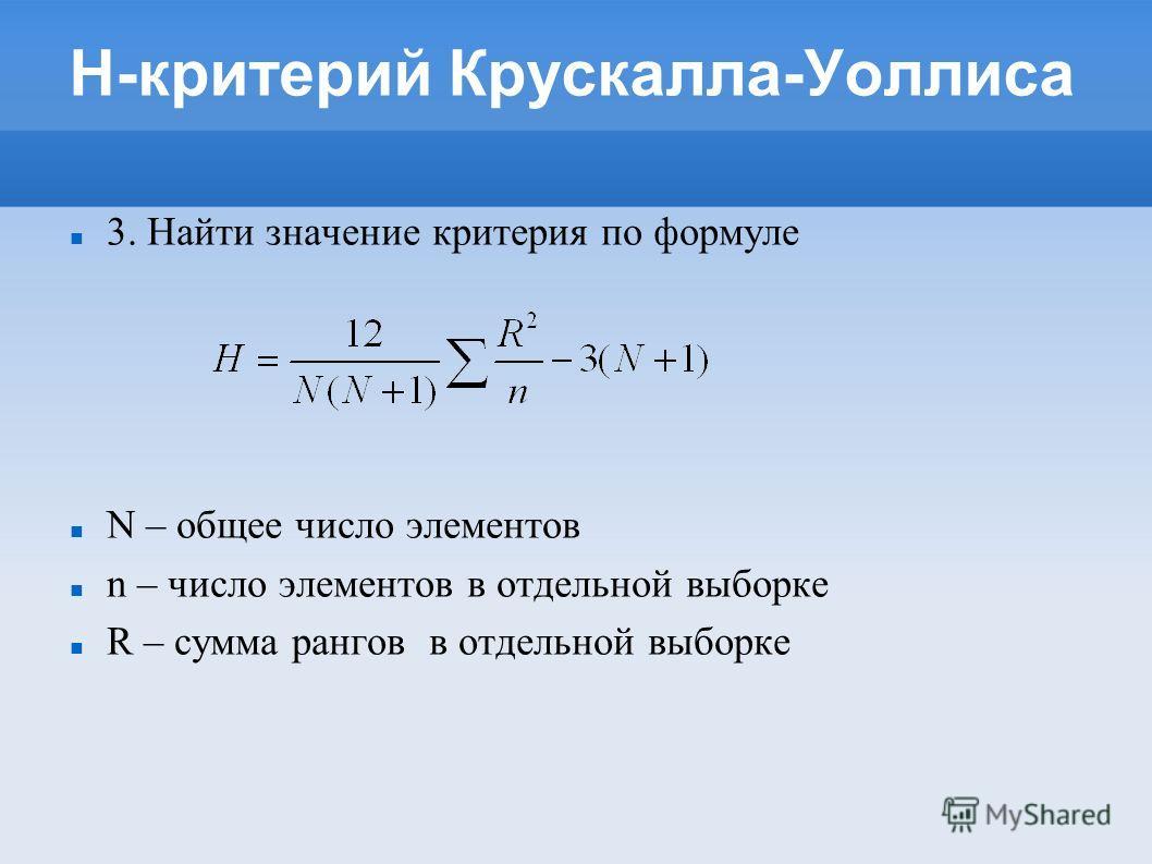 H-критерий Крускалла-Уоллиса 3. Найти значение критерия по формуле N – общее число элементов n – число элементов в отдельной выборке R – сумма рангов в отдельной выборке