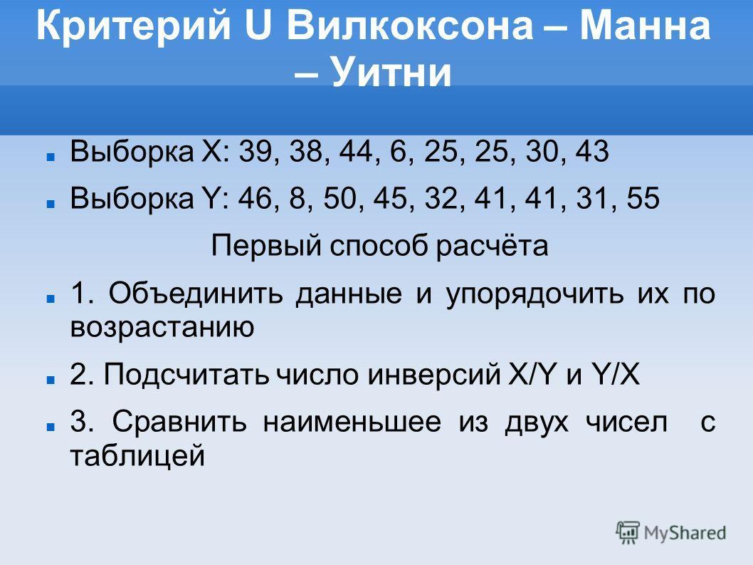 Критерий U Вилкоксона – Манна – Уитни Выборка X: 39, 38, 44, 6, 25, 25, 30, 43 Выборка Y: 46, 8, 50, 45, 32, 41, 41, 31, 55 Первый способ расчёта 1. Объединить данные и упорядочить их по возрастанию 2. Подсчитать число инверсий X/Y и Y/X 3. Сравнить