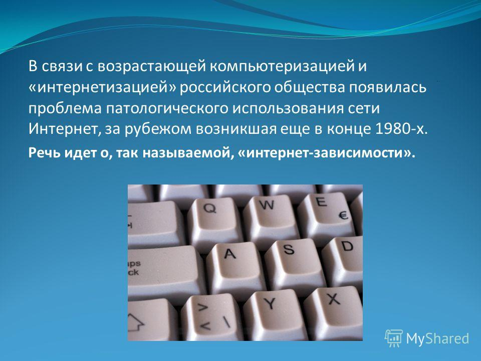 В связи с возрастающей компьютеризацией и «интернетизацией» российского общества появилась проблема патологического использования сети Интернет, за рубежом возникшая еще в конце 1980-х. Речь идет о, так называемой, «интернет-зависимости».