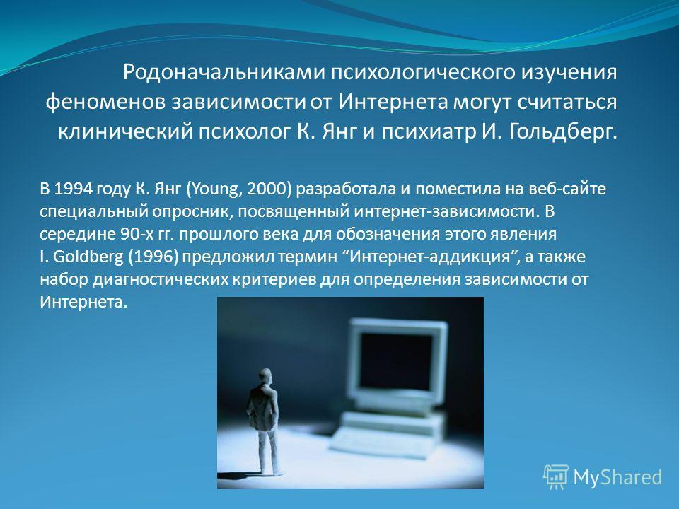 Родоначальниками психологического изучения феноменов зависимости от Интернета могут считаться клинический психолог К. Янг и психиатр И. Гольдберг. В 1994 году К. Янг (Young, 2000) разработала и поместила на веб-сайте специальный опросник, посвященный