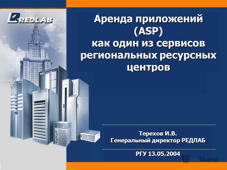 Аренда приложений (ASP) как один из сервисов региональных ресурсных центров Терехов И.В. Генеральный директор РЕДЛАБ РГУ 13.05.2004