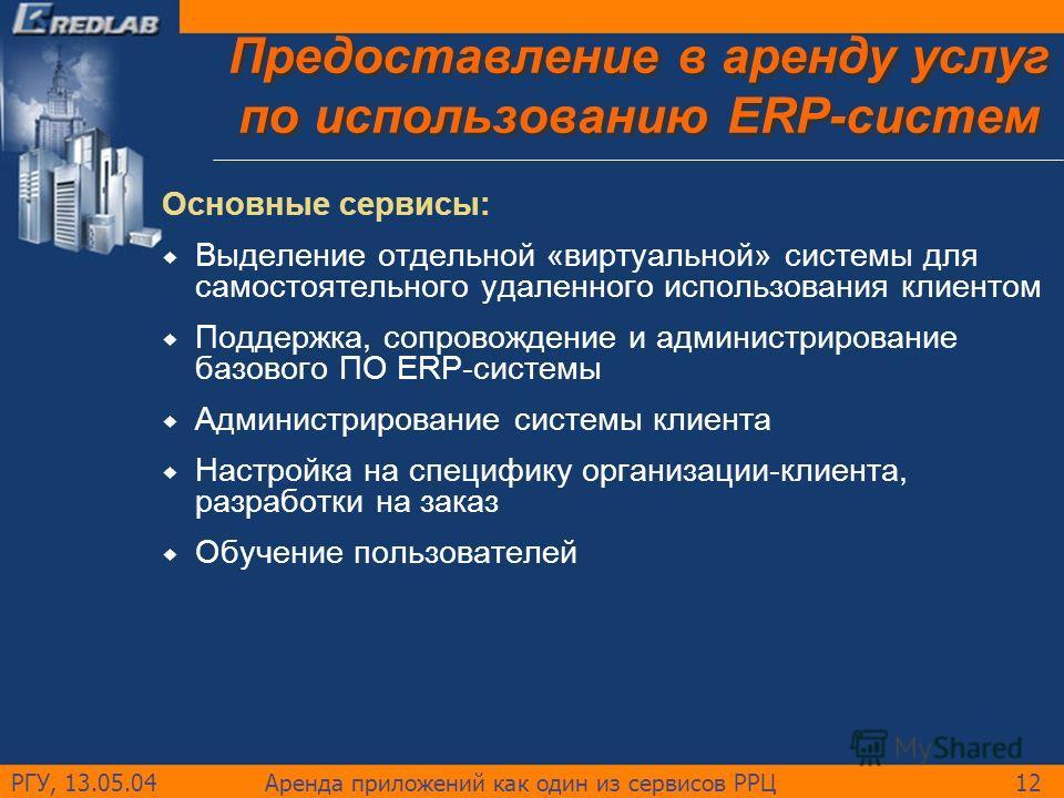 РГУ, 13.05.04Аренда приложений как один из сервисов РРЦ12 Предоставление в аренду услуг по использованию ERP-систем Основные сервисы: Выделение отдельной «виртуальной» системы для самостоятельного удаленного использования клиентом Поддержка, сопровож