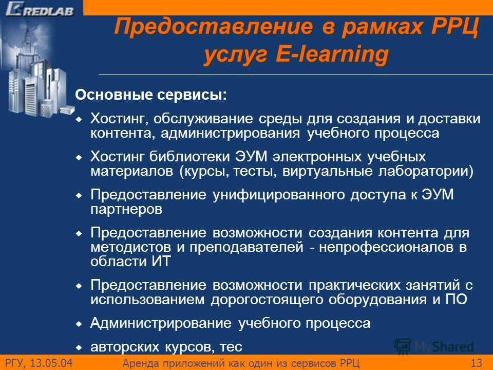 РГУ, 13.05.04Аренда приложений как один из сервисов РРЦ13 Предоставление в рамках РРЦ услуг E-learning Основные сервисы: Хостинг, обслуживание среды для создания и доставки контента, администрирования учебного процесса Хостинг библиотеки ЭУМ электрон