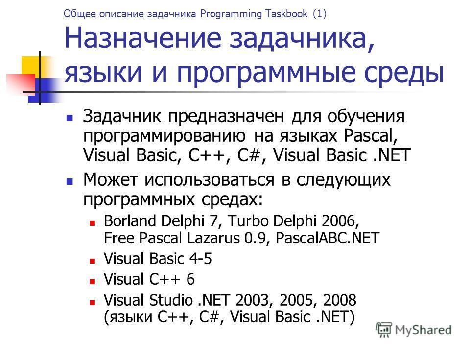 Общее описание задачника Programming Taskbook (1) Назначение задачника, языки и программные среды Задачник предназначен для обучения программированию на языках Pascal, Visual Basic, C++, C#, Visual Basic.NET Может использоваться в следующих программн