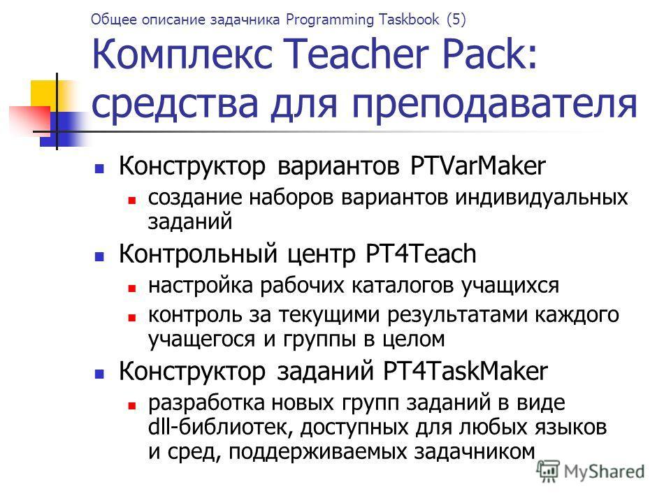 Общее описание задачника Programming Taskbook (5) Комплекс Teacher Pack: средства для преподавателя Конструктор вариантов PTVarMaker создание наборов вариантов индивидуальных заданий Контрольный центр PT4Teach настройка рабочих каталогов учащихся кон