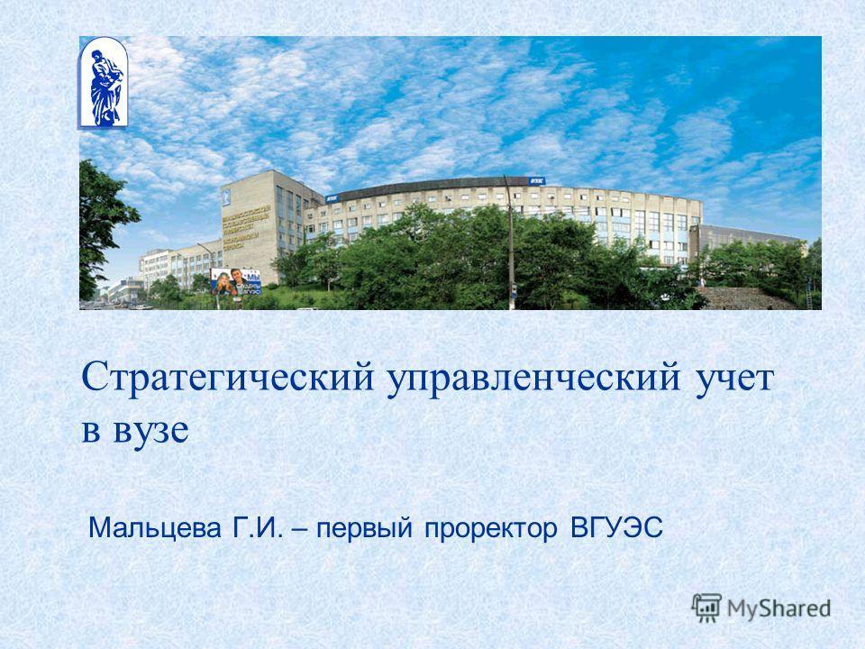 Стратегический управленческий учет в вузе Мальцева Г.И. – первый проректор ВГУЭС