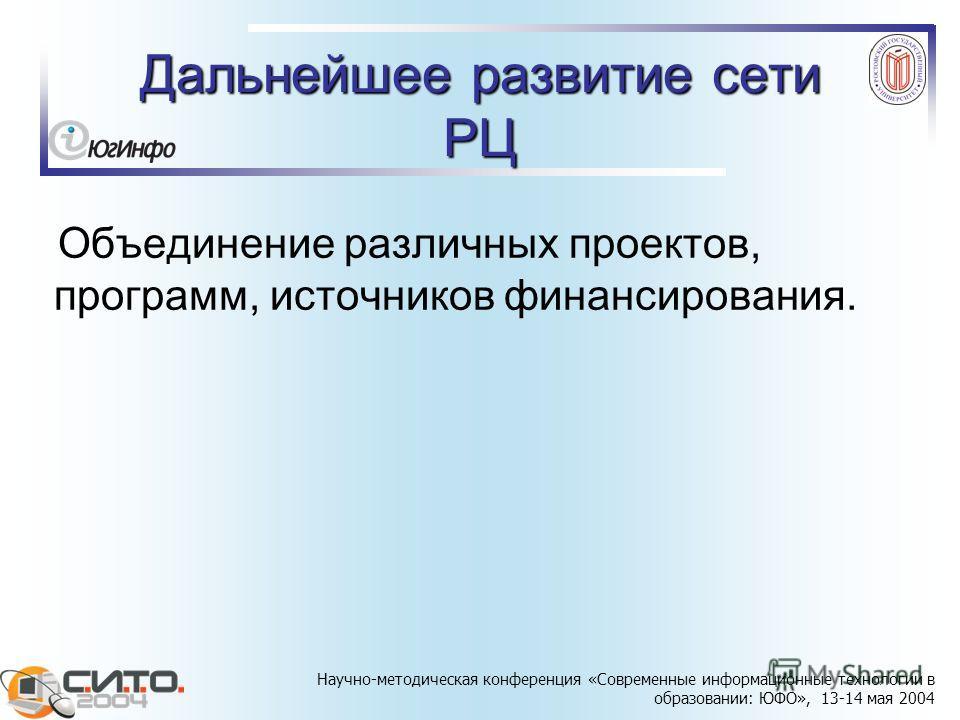 Научно-методическая конференция «Современные информационные технологии в образовании: ЮФО», 13-14 мая 2004 Дальнейшее развитие сети РЦ Объединение различных проектов, программ, источников финансирования.