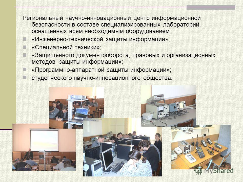 Региональный научно-инновационный центр информационной безопасности в составе специализированных лабораторий, оснащенных всем необходимым оборудованием: «Инженерно-технической защиты информации»; «Специальной техники»; «Защищенного документооборота,