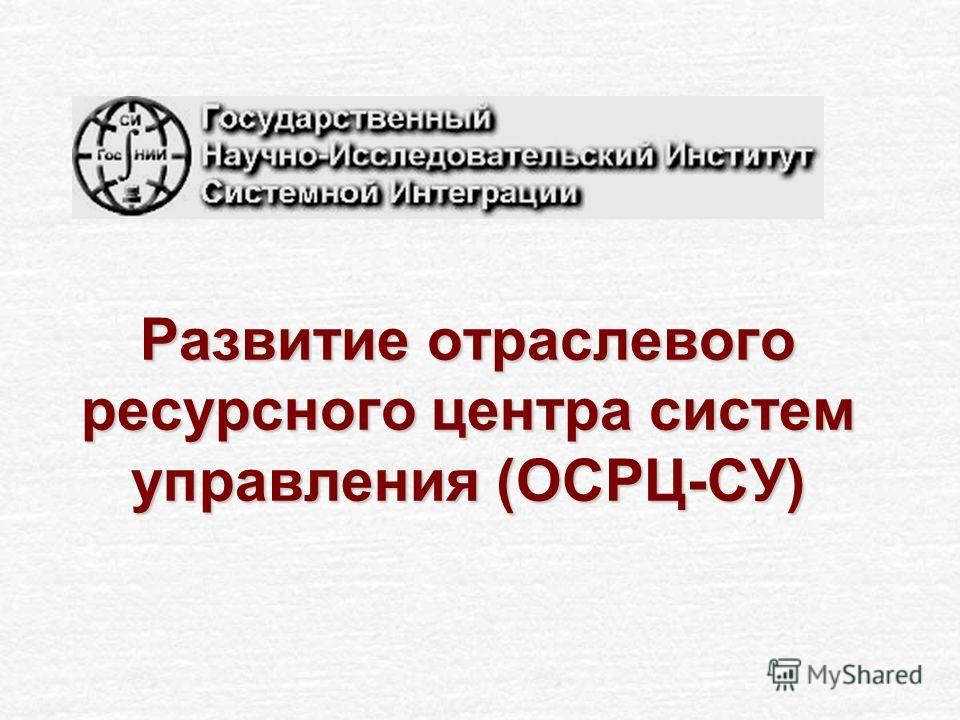 Развитие отраслевого ресурсного центра систем управления (ОСРЦ-СУ)