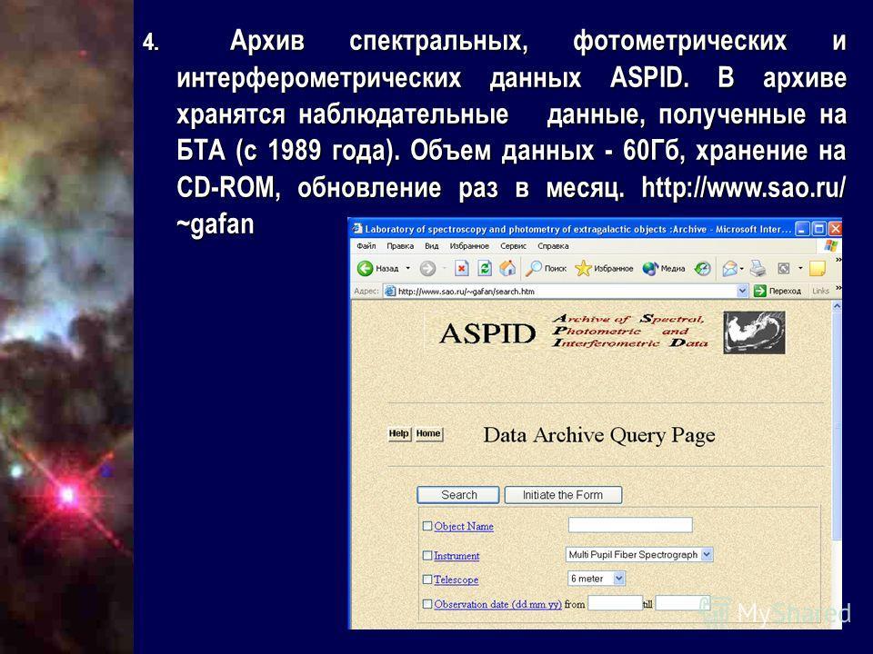 4. Архив спектральных, фотометрических и интерферометрических данных ASPID. В архиве хранятся наблюдательные данные, полученные на БТА (c 1989 года). Объем данных - 60Гб, хранение на CD-ROM, обновление раз в месяц. http://www.sao.ru/ ~gafan