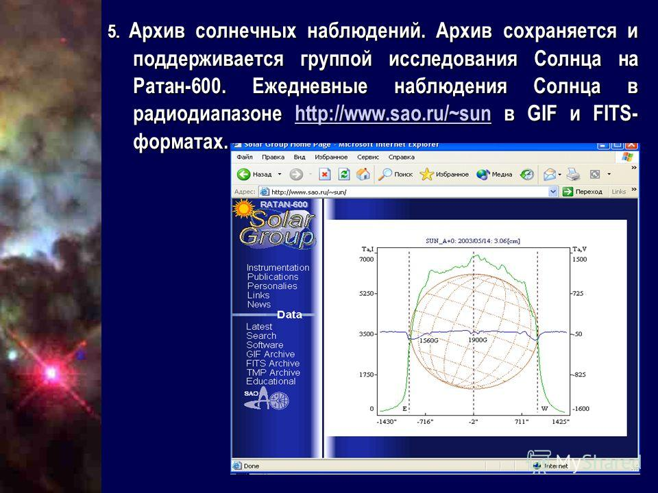 5. Архив солнечных наблюдений. Архив сохраняется и поддерживается группой исследования Солнца на Ратан-600. Ежедневные наблюдения Солнца в радиодиапазоне http://www.sao.ru/~sun в GIF и FITS- форматах. http://www.sao.ru/~sun