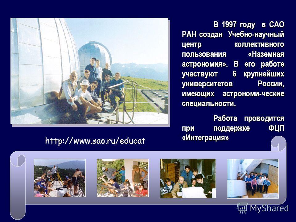 В 1997 году в САО РАН создан Учебно-научный центр коллективного пользования «Наземная астрономия». В его работе участвуют 6 крупнейших университетов России, имеющих астрономи-ческие специальности. Работа проводится при поддержке ФЦП «Интеграция» http