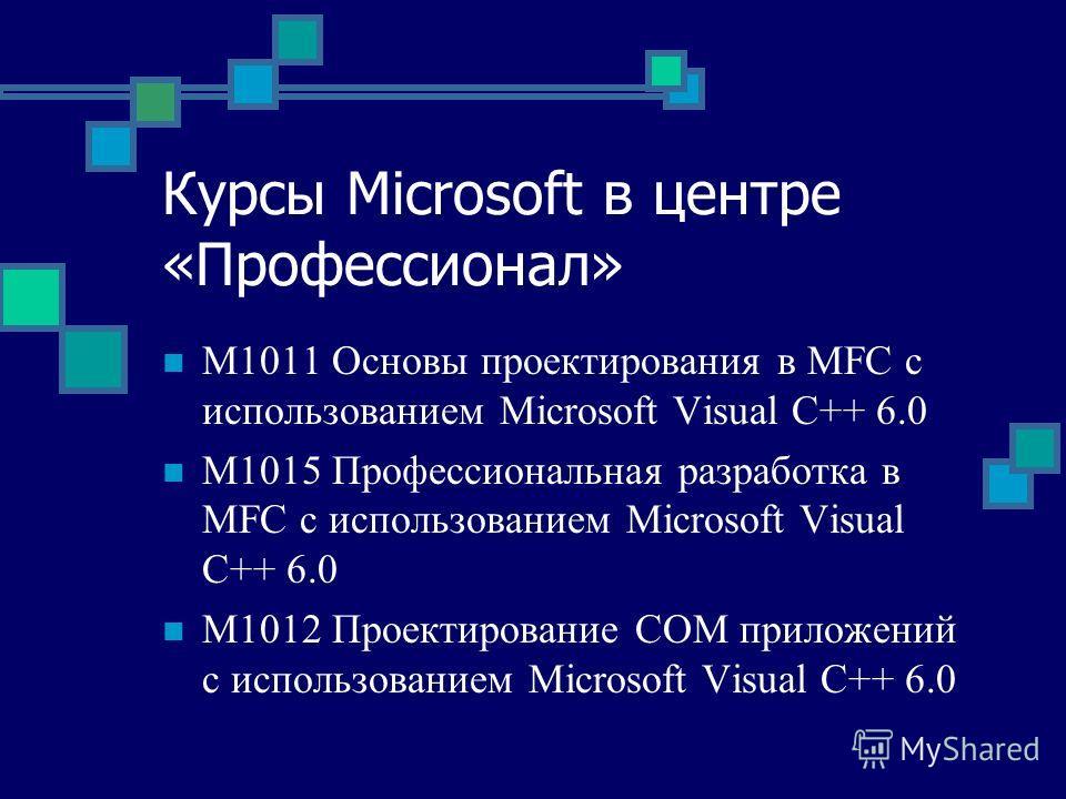 Курсы Microsoft в центре «Профессионал» M1011 Основы проектирования в MFC с использованием Microsoft Visual C++ 6.0 M1015 Профессиональная разработка в MFC с использованием Microsoft Visual C++ 6.0 M1012 Проектирование COM приложений с использованием