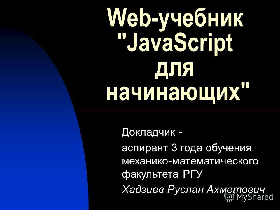 Web-учебник JavaScript для начинающих Докладчик - аспирант 3 года обучения механико-математического факультета РГУ Хадзиев Руслан Ахметович