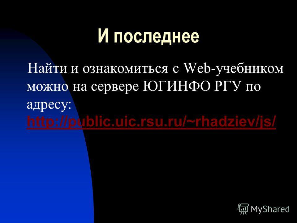 И последнее Найти и ознакомиться с Web-учебником можно на сервере ЮГИНФО РГУ по адресу: http://public.uic.rsu.ru/~rhadziev/js/ http://public.uic.rsu.ru/~rhadziev/js/