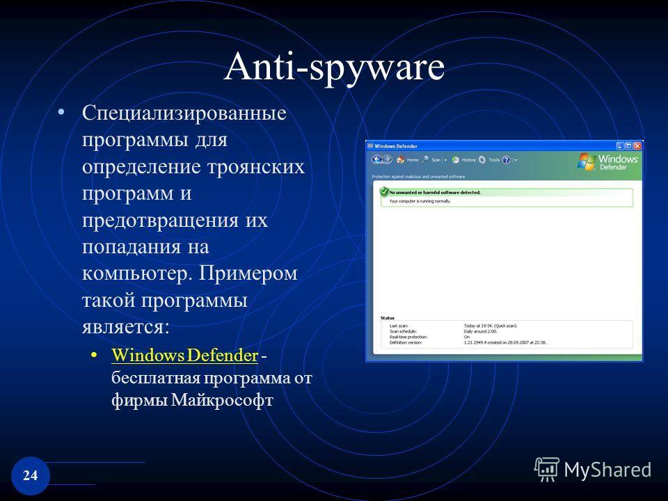 24 Anti-spyware Специализированные программы для определение троянских программ и предотвращения их попадания на компьютер. Примером такой программы является: Windows Defender - бесплатная программа от фирмы Майкрософт Windows Defender