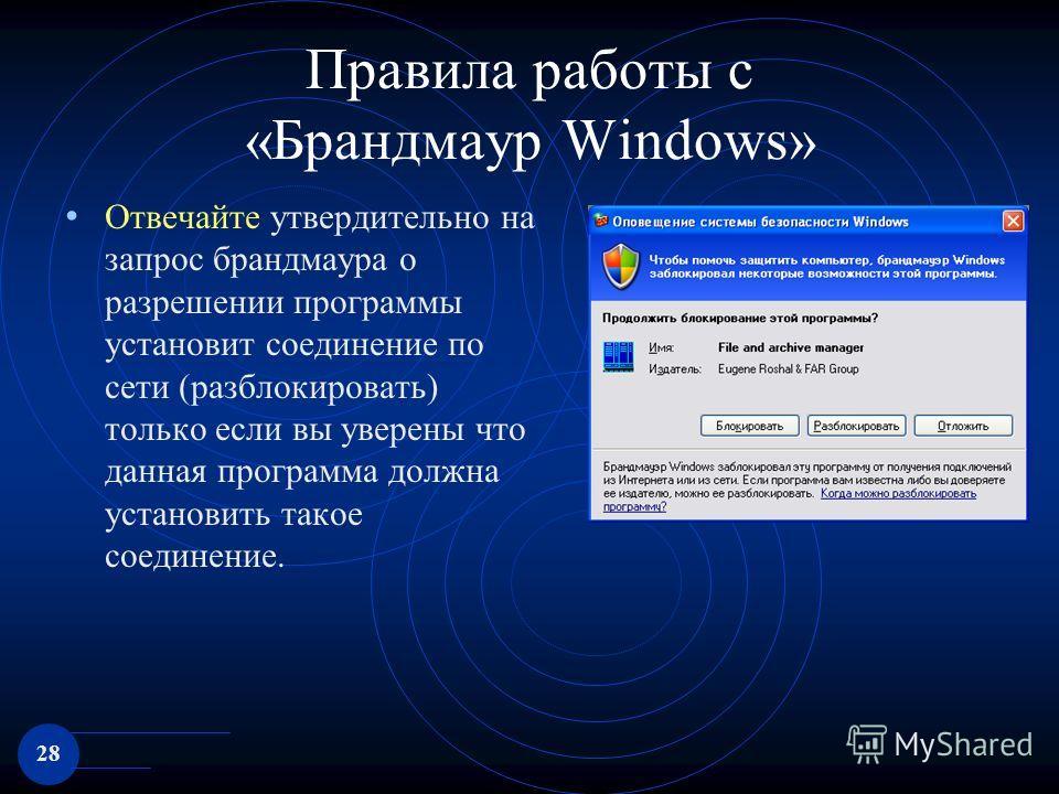 28 Правила работы с «Брандмаур Windows» Отвечайте утвердительно на запрос брандмаура о разрешении программы установит соединение по сети (разблокировать) только если вы уверены что данная программа должна установить такое соединение.