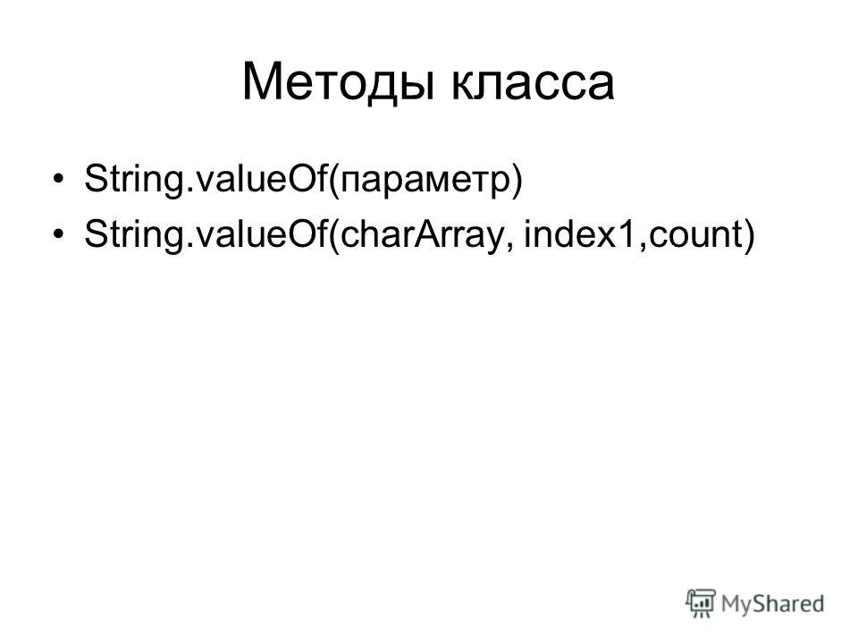 Методы класса String.valueOf(параметр) String.valueOf(charArray, index1,count)