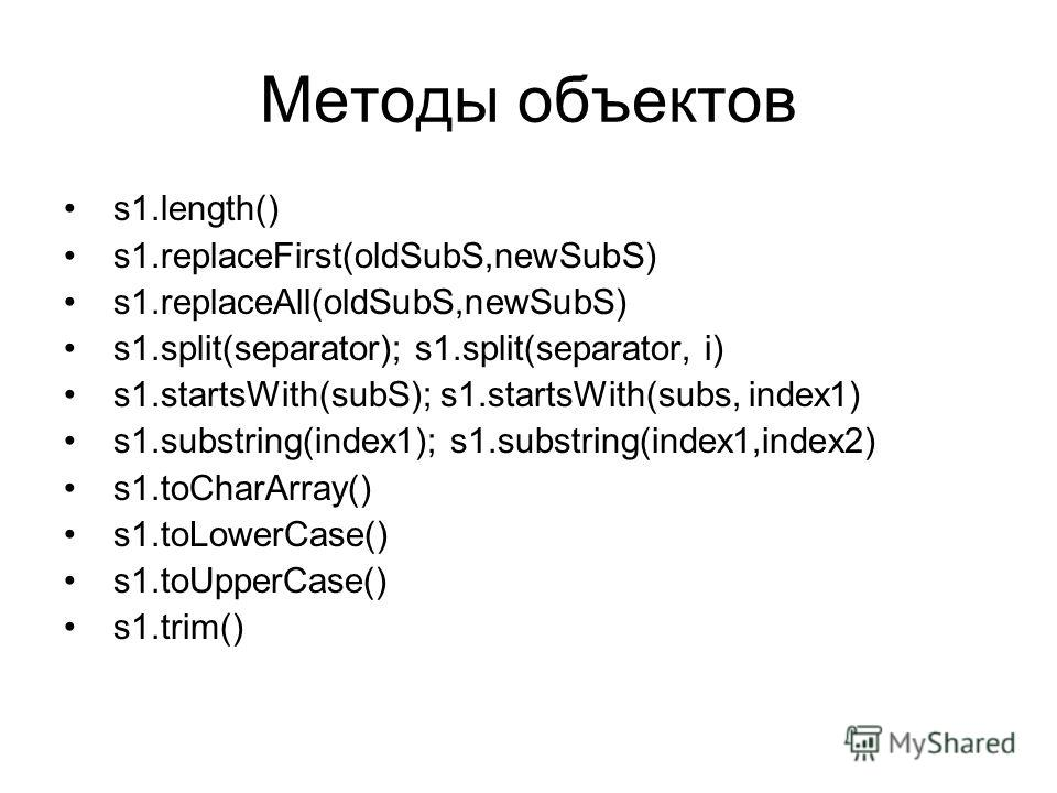 Методы объектов s1.length() s1.replaceFirst(oldSubS,newSubS) s1.replaceAll(oldSubS,newSubS) s1.split(separator); s1.split(separator, i) s1.startsWith(subS); s1.startsWith(subs, index1) s1.substring(index1); s1.substring(index1,index2) s1.toCharArray(