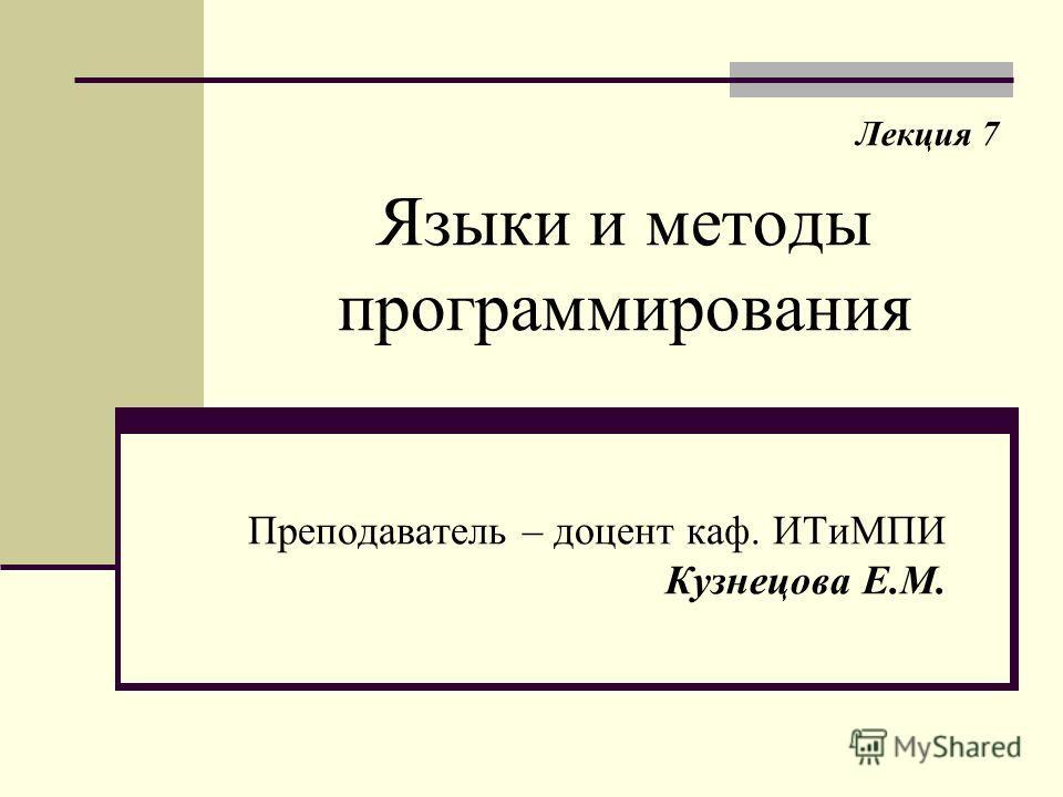 Языки и методы программирования Преподаватель – доцент каф. ИТиМПИ Кузнецова Е.М. Лекция 7