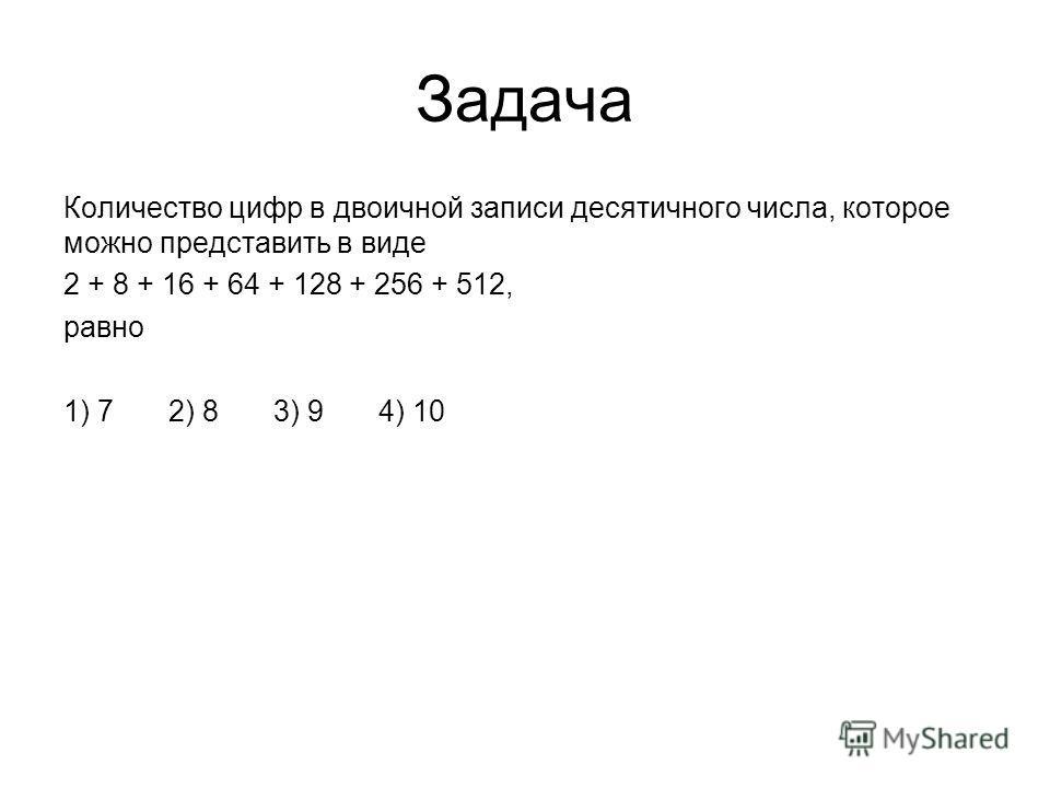 Задача Количество цифр в двоичной записи десятичного числа, которое можно представить в виде 2 + 8 + 16 + 64 + 128 + 256 + 512, равно 1) 72) 83) 94) 10