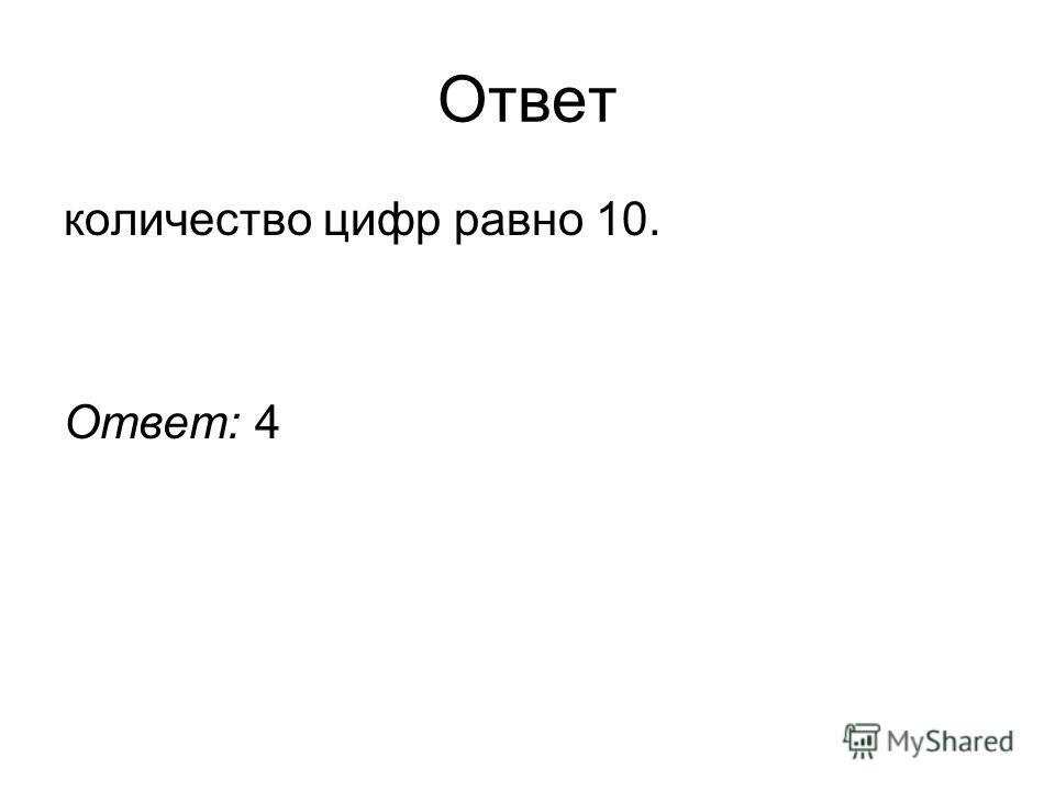 Ответ количество цифр равно 10. Ответ: 4