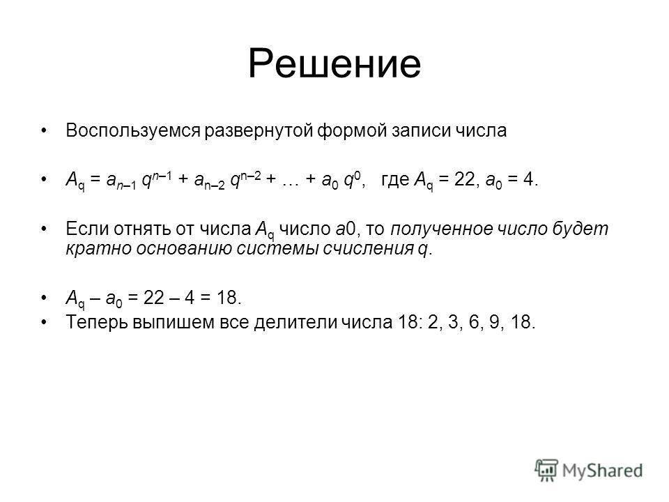 Решение Воспользуемся развернутой формой записи числа A q = a n–1 q n–1 + a n–2 q n–2 + … + a 0 q 0, где A q = 22, a 0 = 4. Если отнять от числа A q число a0, то полученное число будет кратно основанию системы счисления q. A q – a 0 = 22 – 4 = 18. Те
