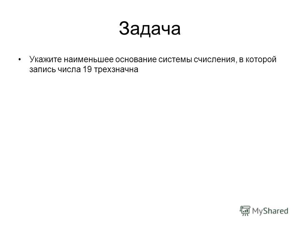 Задача Укажите наименьшее основание системы счисления, в которой запись числа 19 трехзначна