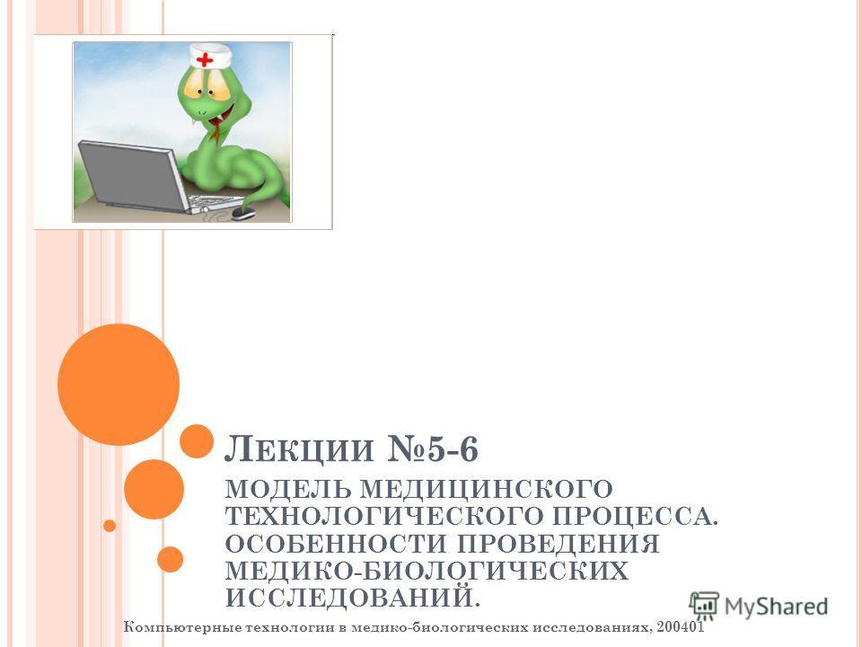 Л ЕКЦИИ 5-6 МОДЕЛЬ МЕДИЦИНСКОГО ТЕХНОЛОГИЧЕСКОГО ПРОЦЕССА. ОСОБЕННОСТИ ПРОВЕДЕНИЯ МЕДИКО-БИОЛОГИЧЕСКИХ ИССЛЕДОВАНИЙ. Компьютерные технологии в медико-биологических исследованиях, 200401