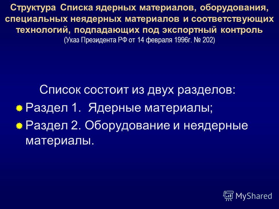 Структура Списка ядерных материалов, оборудования, специальных неядерных материалов и соответствующих технологий, подпадающих под экспортный контроль (Указ Президента РФ от 14 февраля 1996г. 202) Список состоит из двух разделов: Раздел 1. Ядерные мат
