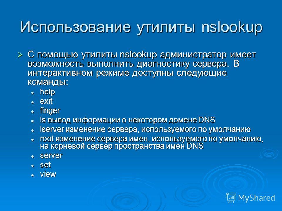 Использование утилиты nslookup С помощью утилиты nslookup администратор имеет возможность выполнить диагностику сервера. В интерактивном режиме доступны следующие команды: С помощью утилиты nslookup администратор имеет возможность выполнить диагности