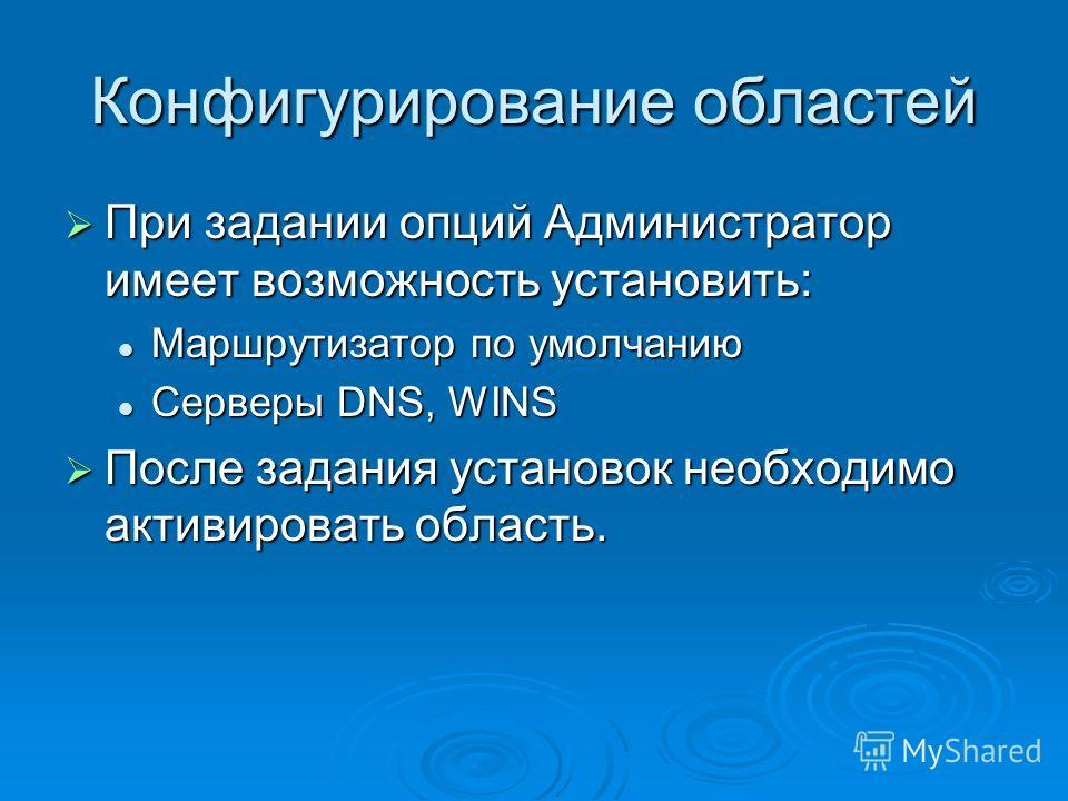Конфигурирование областей При задании опций Администратор имеет возможность установить: При задании опций Администратор имеет возможность установить: Маршрутизатор по умолчанию Маршрутизатор по умолчанию Серверы DNS, WINS Серверы DNS, WINS После зада